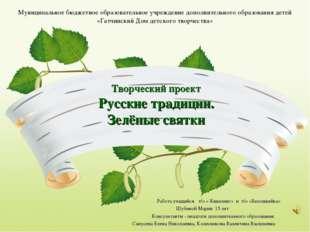 Творческий проект Русские традиции. Зелёные святки Работа учащийся т/о « Кви