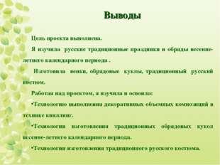 Выводы Цель проекта выполнена. Я изучила русские традиционные праздники и обр