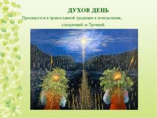 ДУХОВ ДЕНЬ Празднуется в православной традиции в понедельник, следующий за Т