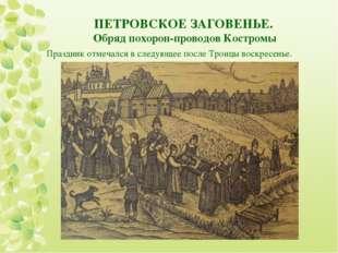 ПЕТРОВСКОЕ ЗАГОВЕНЬЕ. Обряд похорон-проводов Костромы Праздник отмечался в сл