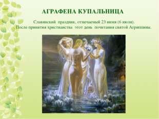 АГРАФЕНА КУПАЛЬНИЦА Славянский праздник, отмечаемый 23 июня (6 июля). После п