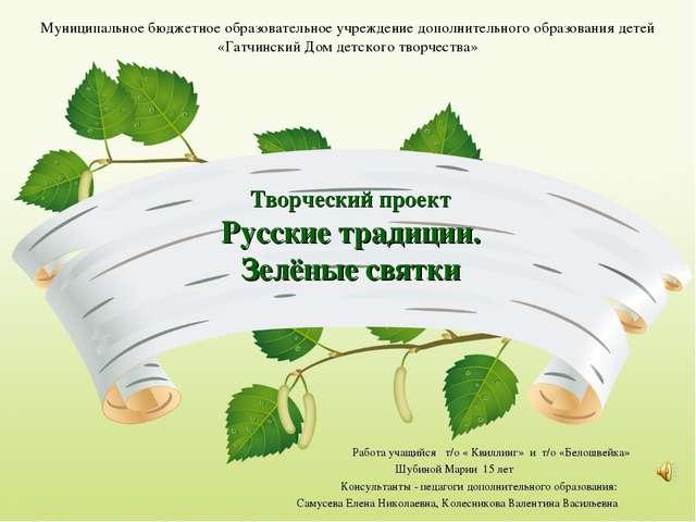 Творческий проект Русские традиции. Зелёные святки Работа учащийся т/о « Кви...