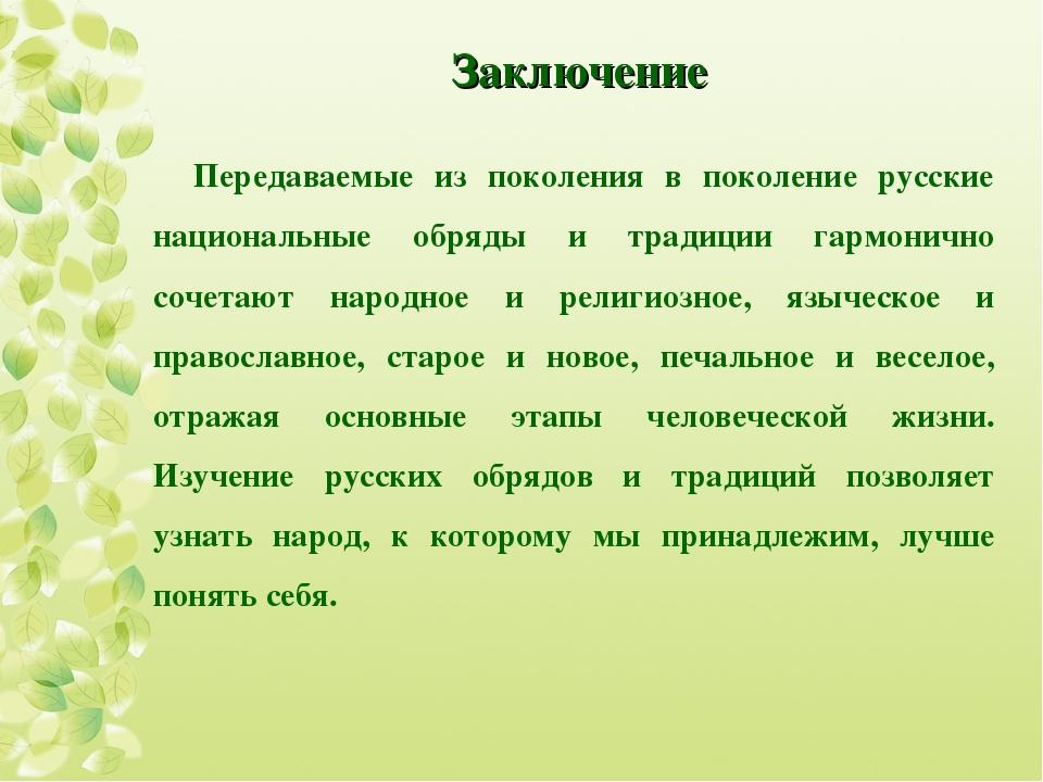 Заключение Передаваемые из поколения в поколение русские национальные обряды...