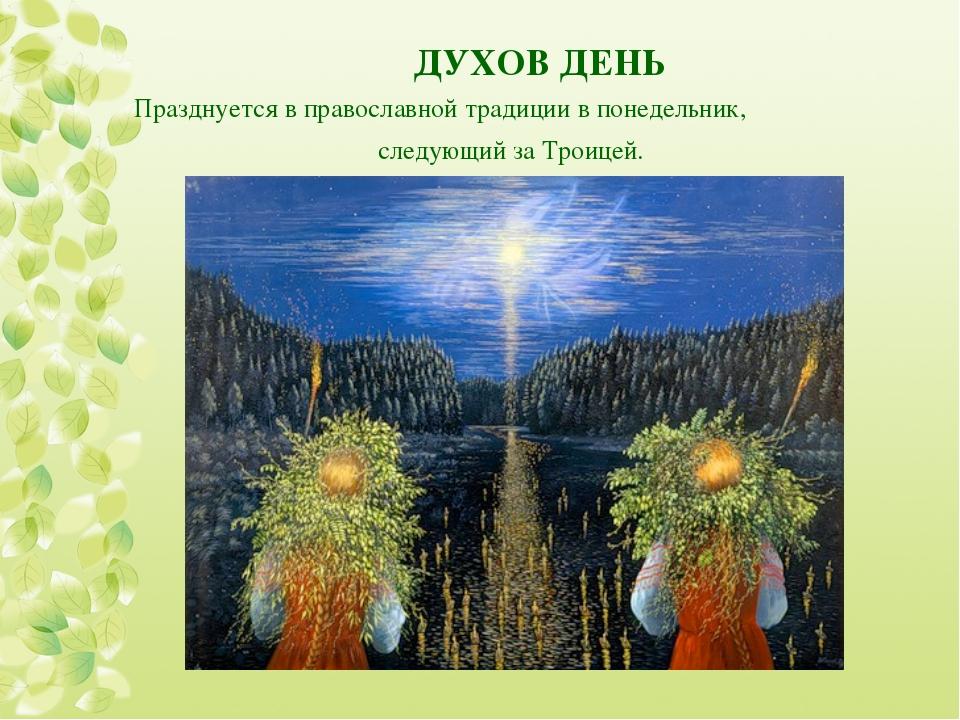 ДУХОВ ДЕНЬ Празднуется в православной традиции в понедельник, следующий за Т...
