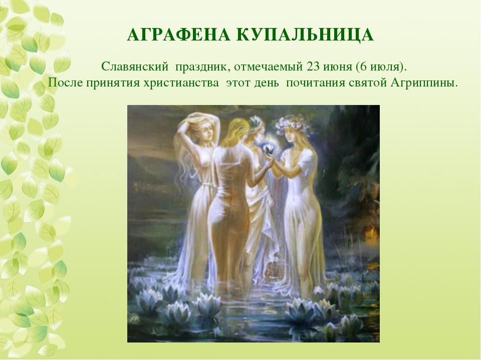 АГРАФЕНА КУПАЛЬНИЦА Славянский праздник, отмечаемый 23 июня (6 июля). После п...