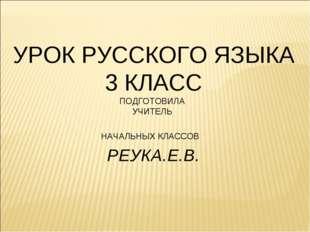 УРОК РУССКОГО ЯЗЫКА 3 КЛАСС ПОДГОТОВИЛА УЧИТЕЛЬ НАЧАЛЬНЫХ КЛАССОВ РЕУКА.Е.В.