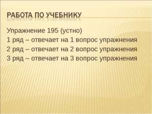 Упражнение 195 (устно) 1 ряд – отвечает на 1 вопрос упражнения 2 ряд – отвеча