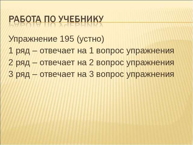 Упражнение 195 (устно) 1 ряд – отвечает на 1 вопрос упражнения 2 ряд – отвеча...
