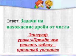 Ответ: Задачи на нахождение дроби от числа Эпиграф урока:«Прежде чем решать з