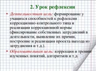 2. Урок рефлексии Деятельностная цель: формирование у учащихся способностей к