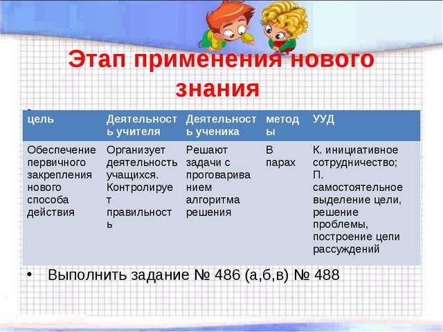 Этап применения нового знания Выполнить задание № 486 (а,б,в) № 488 цельДеят...