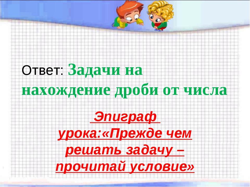 Ответ: Задачи на нахождение дроби от числа Эпиграф урока:«Прежде чем решать з...