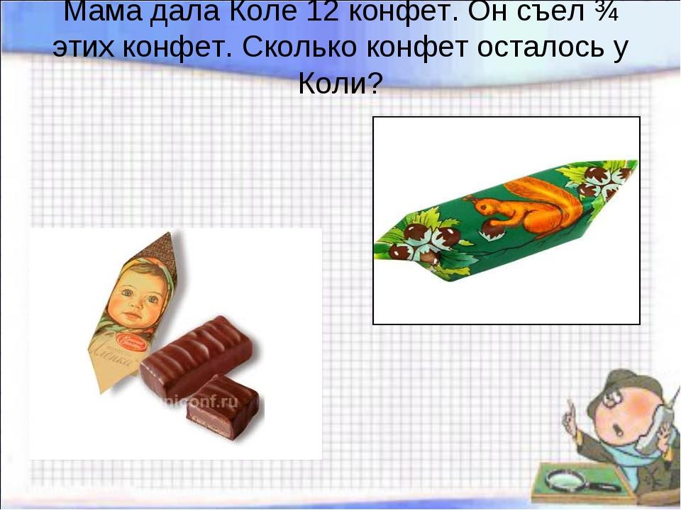 Мама дала Коле 12 конфет. Он съел ¾ этих конфет. Сколько конфет осталось у Ко...