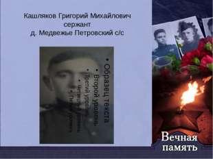 Кашляков Григорий Михайлович сержант д. Медвежье Петровский с/с