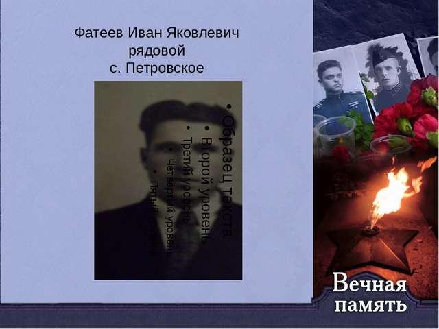 Фатеев Иван Яковлевич рядовой с. Петровское
