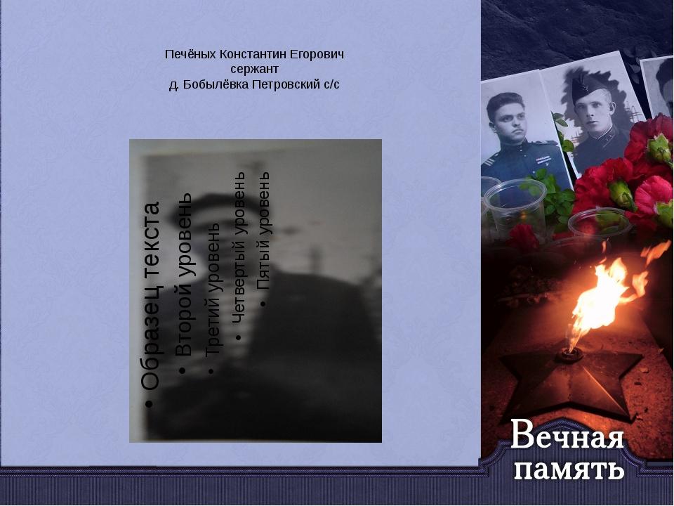 Печёных Константин Егорович сержант д. Бобылёвка Петровский с/с