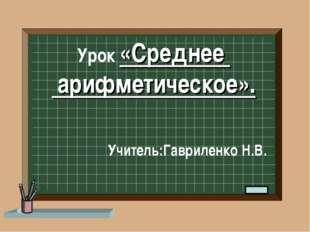 Урок «Среднее арифметическое». Учитель:Гавриленко Н.В.
