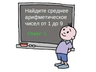 Найдите среднее арифметическое чисел от 1 до 9 Ответ: 5