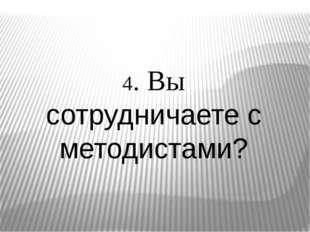 4. Вы сотрудничаете с методистами?