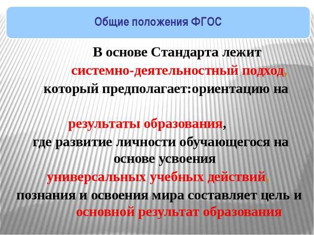 Общие положения ФГОС  В основе Стандарта лежит системно-деятельностный подх...