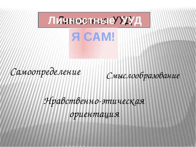 Личностные УУД Самоопределение Нравственно-этическая ориентация Личностные УУ...