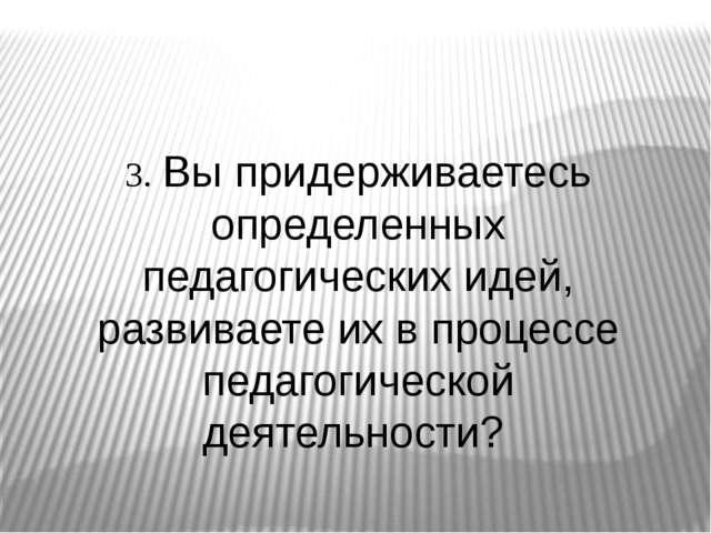 3. Вы придерживаетесь определенных педагогических идей, развиваете их в проц...