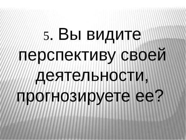 5. Вы видите перспективу своей деятельности, прогнозируете ее?