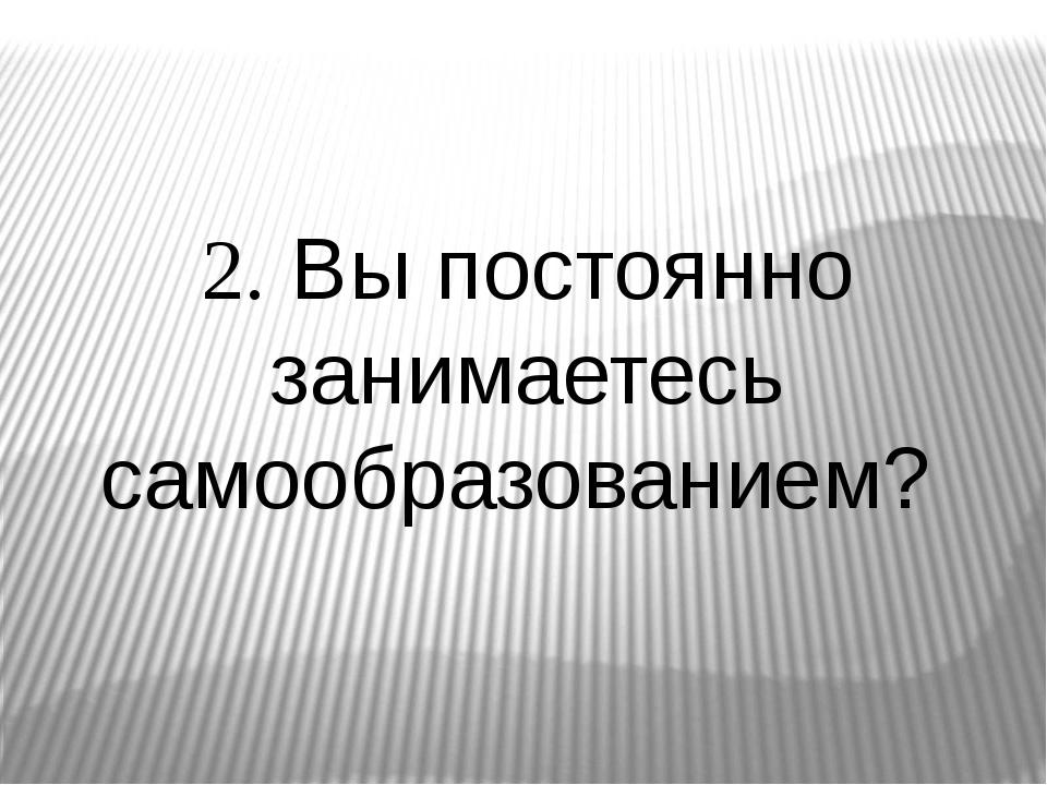 2. Вы постоянно занимаетесь самообразованием?