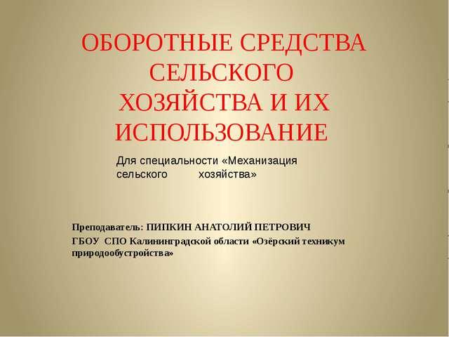 ОБОРОТНЫЕ СРЕДСТВА СЕЛЬСКОГО ХОЗЯЙСТВА И ИХ ИСПОЛЬЗОВАНИЕ Преподаватель: ПИПК...