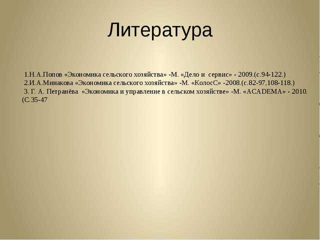 Литература 1.Н.А.Попов «Экономика сельского хозяйства» -М. «Дело и сервис» -...