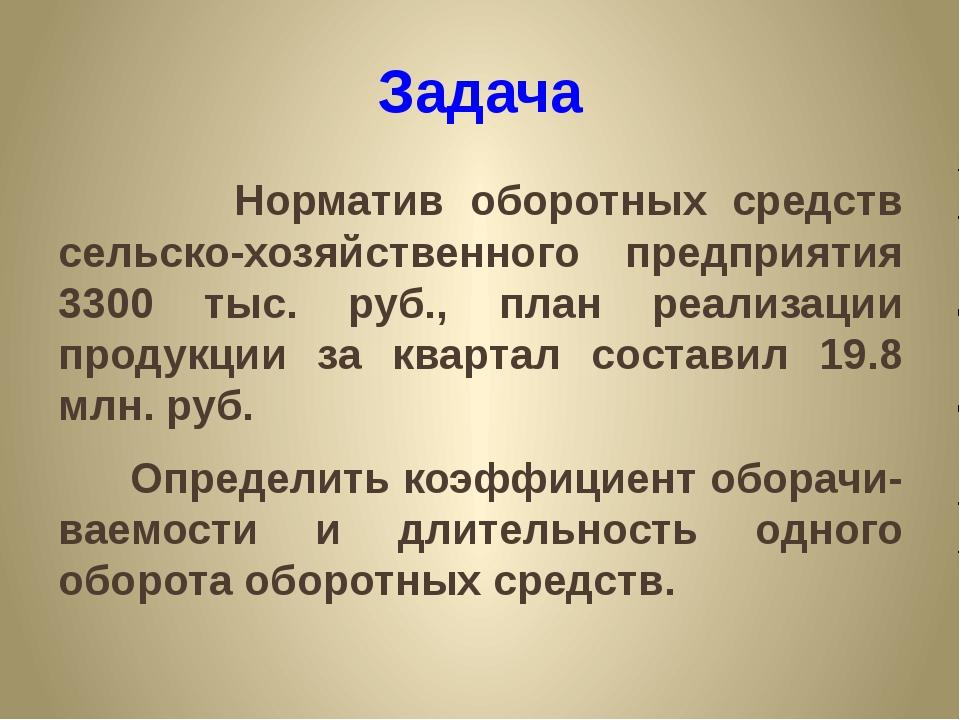 Задача Норматив оборотных средств сельско-хозяйственного предприятия 3300 тыс...