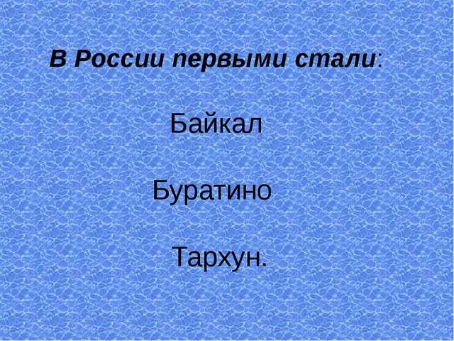 В России первыми стали: Байкал Буратино Тархун.