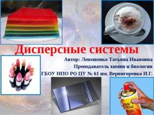 Дисперсные системы Автор: Лепешенко Татьяна Ивановна Преподаватель химии и би