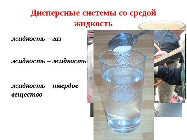 Дисперсные системы со средой жидкость жидкость – газ жидкость – жидкость жидк...