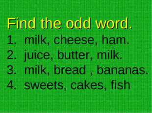 Find the odd word. milk, cheese, ham. juice, butter, milk. milk, bread , bana