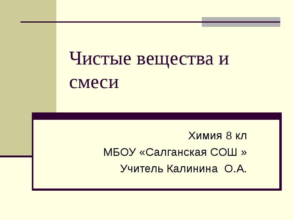 Чистые вещества и смеси Химия 8 кл МБОУ «Салганская СОШ » Учитель Калинина О.А.