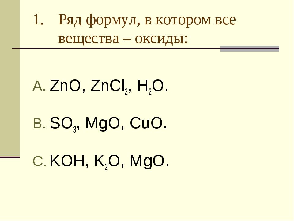 Ряд формул, в котором все вещества – оксиды: ZnO, ZnCl2, H2O. SO3, MgO, CuO....