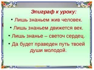 Эпиграф к уроку: Лишь знаньем жив человек. Лишь знаньем движется век. Лишь з