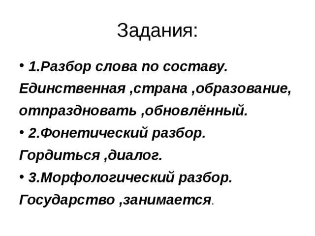 Задания: 1.Разбор слова по составу. Единственная ,страна ,образование, отпраз...