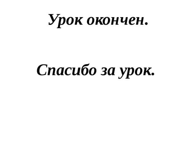 Урок окончен. Спасибо за урок.