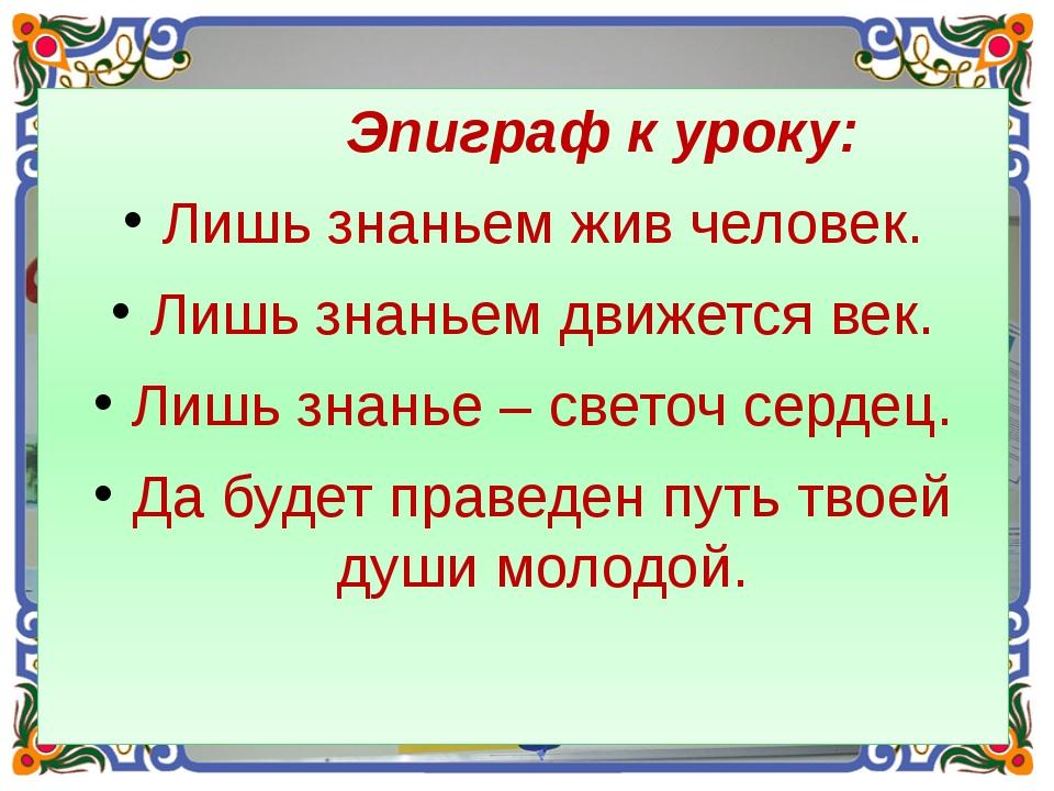 Эпиграф к уроку: Лишь знаньем жив человек. Лишь знаньем движется век. Лишь з...