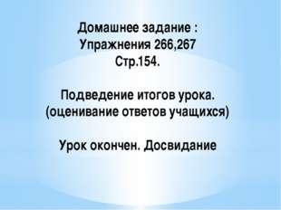 Домашнее задание : Упражнения 266,267 Стр.154. Подведение итогов урока.(оцени