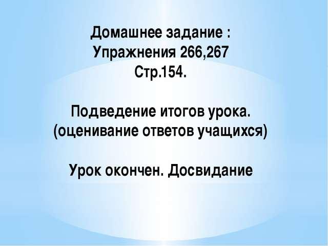 Домашнее задание : Упражнения 266,267 Стр.154. Подведение итогов урока.(оцени...