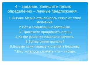 4 – задание. Запишите только определённо – личные предложения. 1.Княжне Марье