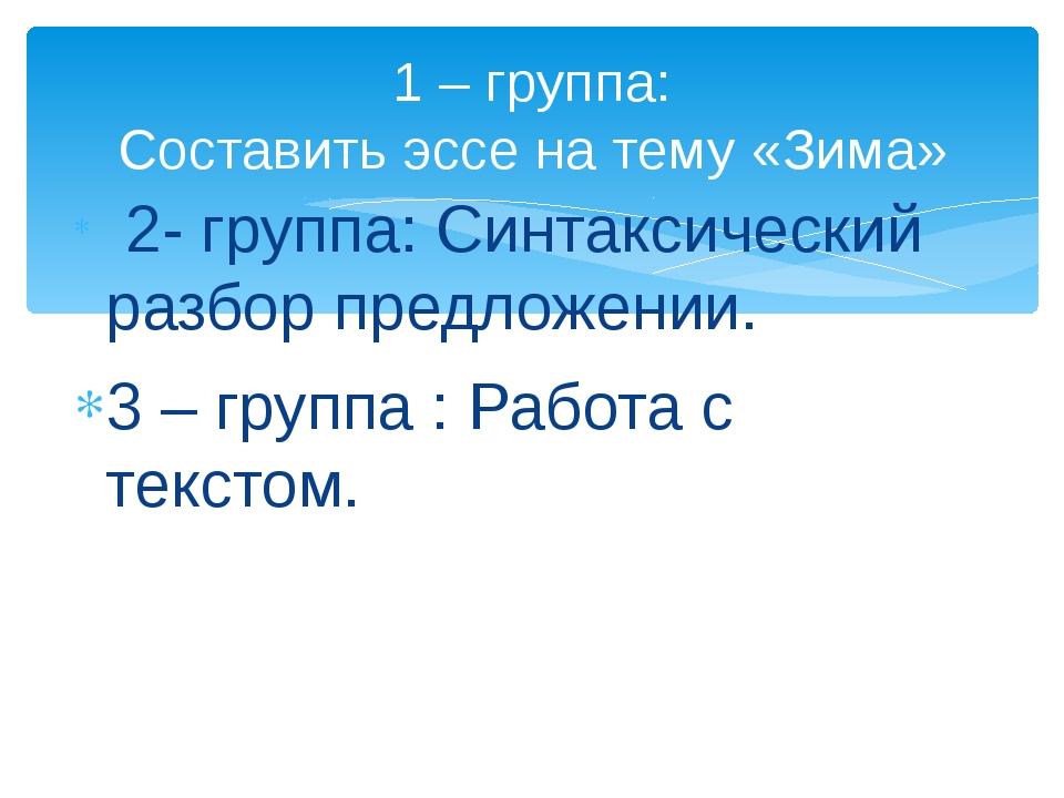 2- группа: Синтаксический разбор предложении. 3 – группа : Работа с текстом....