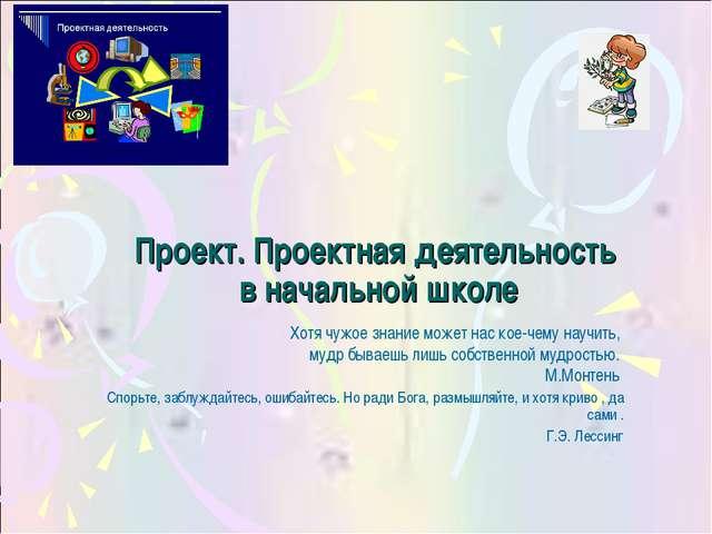 Проект. Проектная деятельность в начальной школе Хотя чужое знание может нас...