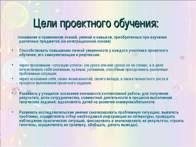 Цели проектного обучения: понимание и применение знаний, умений и навыков, пр...