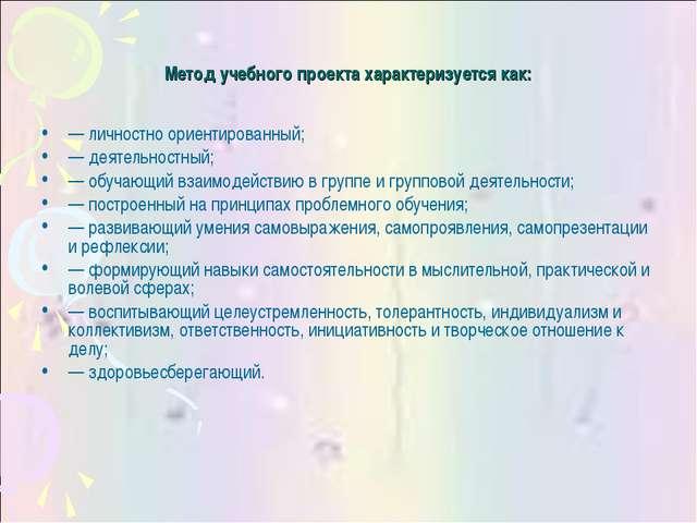 Метод учебного проекта характеризуется как: — личностно ориентированный; — де...