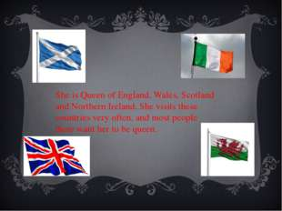 She is Queen of England, Wales, Scotland and Northern Ireland. She visits the