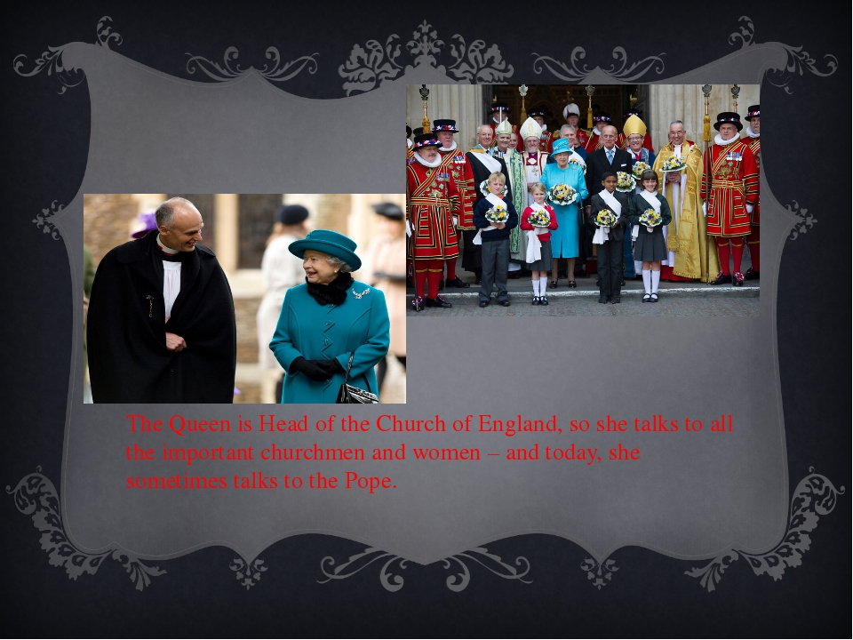 The Queen is Head of the Church of England, so she talks to all the important...